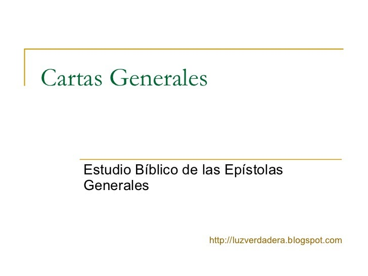 Cartas Generales Estudio Bíblico de las Epístolas Generales http:// luzverdadera.blogspot.com