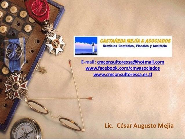 E-mail: cmconsultoressa@hotmail.com www.facebook.com/cmyasociados www.cmconsultoressa.es.tl Lic. César Augusto Mejía