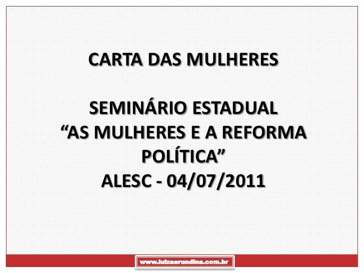 """CARTA DAS MULHERES   SEMINÁRIO ESTADUAL""""AS MULHERES E A REFORMA        POLÍTICA""""    ALESC - 04/07/2011       www.luizaerun..."""