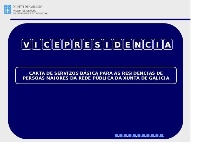 V I C E P R E S I D E N C I A     CARTA DE SERVIZOS BÁSICA PARA AS RESIDENCIAS DE PERSOAS MAIORES DA REDE PÚBLICA DA XUNTA...