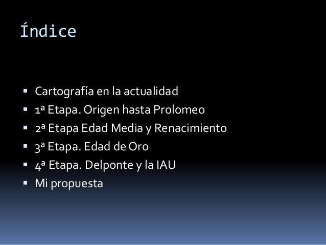 Índice Cartografía en la actualidad 1ª Etapa. Origen hasta Prolomeo 2ª Etapa Edad Media y Renacimiento 3ª Etapa. Edad ...