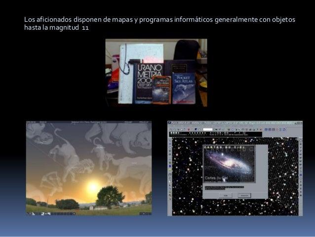 Los aficionados disponen de mapas y programas informáticos generalmente con objetoshasta la magnitud 11