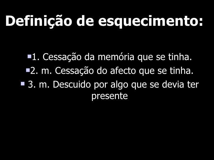 Definição de esquecimento:     1. Cessação da memória que se tinha.    2. m. Cessação do afecto que se tinha.     3. m....