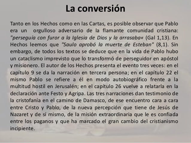 La conversión Tanto en los Hechos como en las Cartas, es posible observar que Pablo era un orgulloso adversario de la flam...