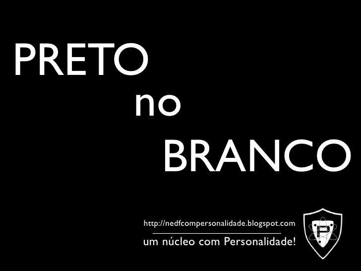 PRETO      no       BRANCO     http://nedfcompersonalidade.blogspot.com      um núcleo com Personalidade!