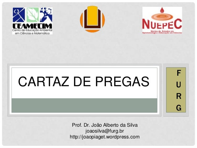 CARTAZ DE PREGAS F U R G Prof. Dr. João Alberto da Silva joaosilva@furg.br http://joaopiaget.wordpress.com