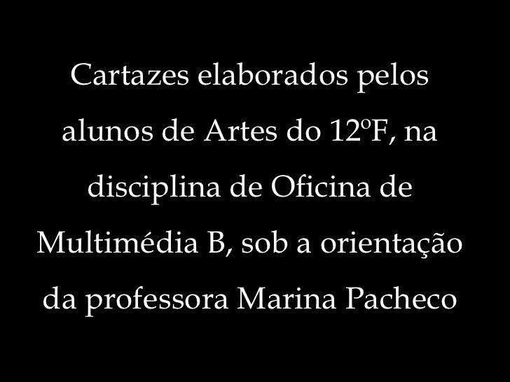 Cartazes elaborados pelos alunos de Artes do 12ºF, na disciplina de Oficina de Multimédia B, sob a orientação da professor...