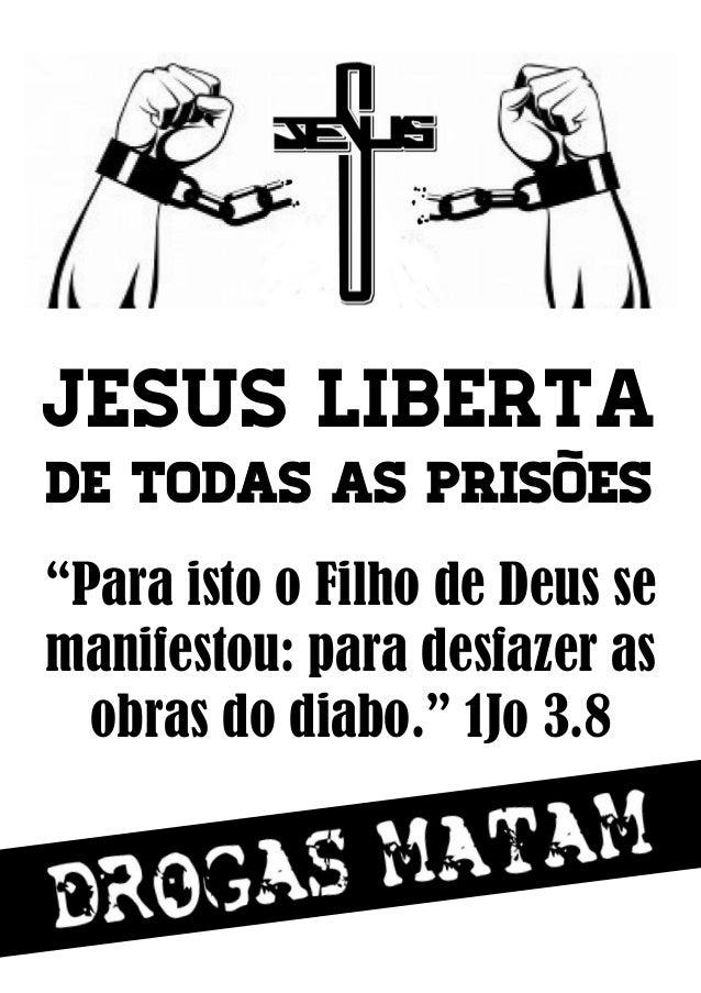 """Jesus liberta de todas as prisões """"Para isto o Filho de Deus se manifestou: para desfazer as obras do diabo."""" 1Jo 3.8"""