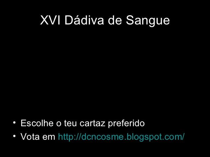 XVI Dádiva de Sangue• Escolhe o teu cartaz preferido• Vota em http://dcncosme.blogspot.com/                               ...