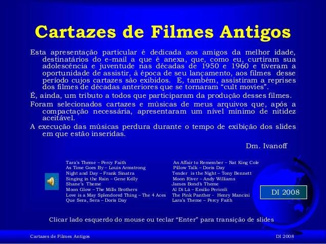 Cartazes de Filmes Antigos DI 2008 DI 2008 Cartazes de Filmes Antigos Esta apresentação particular é dedicada aos amigos d...