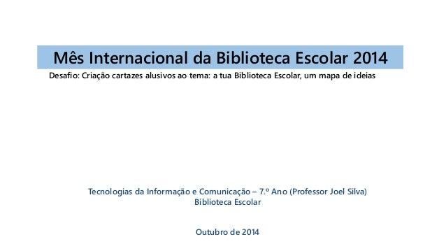Mês Internacional da Biblioteca Escolar 2014  Desafio: Criação cartazes alusivos ao tema: a tua Biblioteca Escolar, um map...