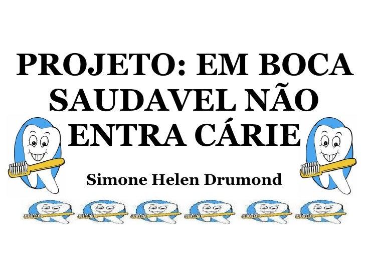 PROJETO: EM BOCA  SAUDAVEL NÃO   ENTRA CÁRIE    Simone Helen Drumond