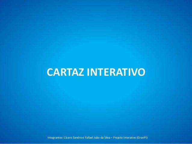 CARTAZ INTERATIVOIntegrantes: Cícero Sandro e Rafael João da Silva – Projeto Interativo (GranPI)