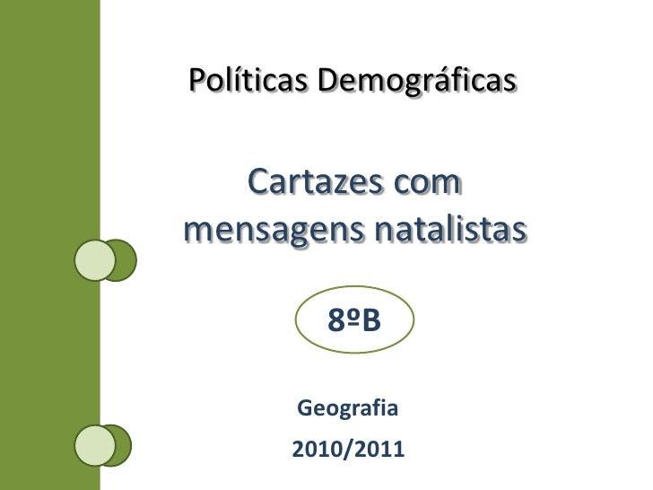 Políticas Demográficas<br />Cartazes com mensagens natalistas<br />8ºB<br />Geografia<br />2010/2011<br />