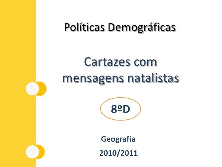 Políticas Demográficas<br />Cartazes com mensagens natalistas<br />8ºD<br />Geografia<br />2010/2011<br />