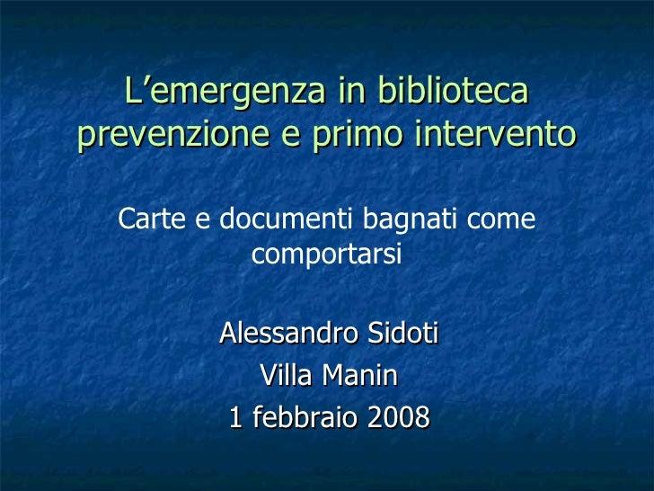 Alessandro Sidoti Villa Manin 1 febbraio 2008 L'emergenza in biblioteca prevenzione e primo intervento Carte e documenti b...
