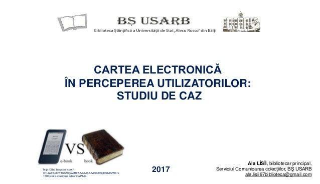 CARTEA ELECTRONICĂ ÎN PERCEPEREA UTILIZATORILOR: STUDIU DE CAZ 2017 Ala LÎSÎI, bibliotecar principal, Serviciul Comunicare...