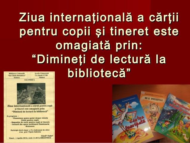 Ziua internaţională a cărţiiZiua internaţională a cărţii pentru copiipentru copii şi tineretşi tineret esteeste omagiată p...