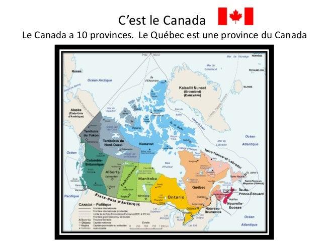 C'est le Canada Le Canada a 10 provinces. Le Québec est une province du Canada