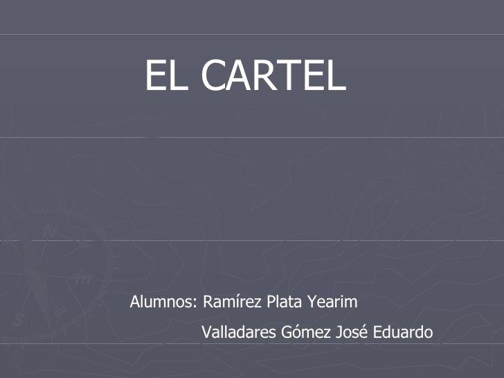 EL CARTEL Alumnos: Ramírez Plata Yearim Valladares Gómez José Eduardo