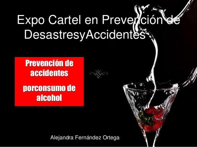 Expo Cartel en Prevención de DesastresyAccidentes2013 Prevención de  accidentes porconsumo de     alcohol       Alejandra ...