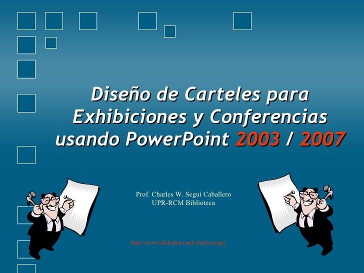 Diseño de Carteles para Exhibiciones y Conferencias usando PowerPoint  2003  /  2007 Prof. Charles W. Seguí Caballero UPR-...