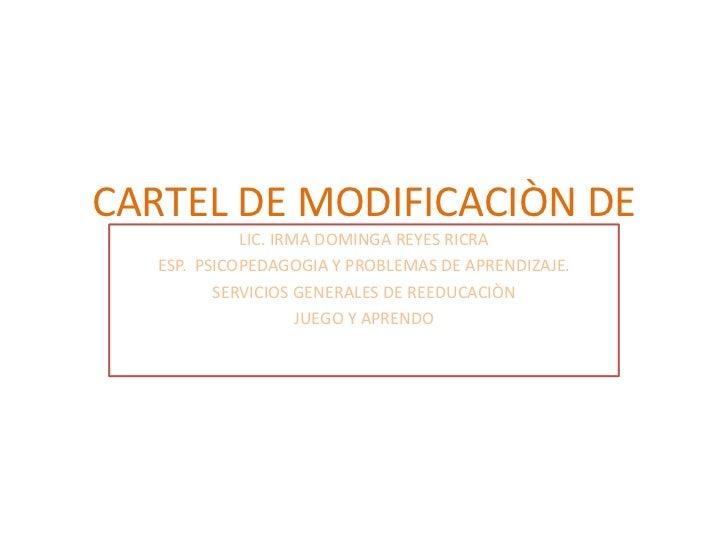 CARTEL DE MODIFICACIÒN DE             LIC. IRMA DOMINGA REYES RICRA                CONDUCTA   ESP. PSICOPEDAGOGIA Y PROBLE...
