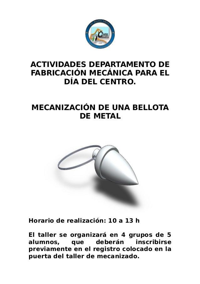 ACTIVIDADES DEPARTAMENTO DE FABRICACIÓN MECÁNICA PARA EL DÍA DEL CENTRO. MECANIZACIÓN DE UNA BELLOTA DE METAL Horario de r...
