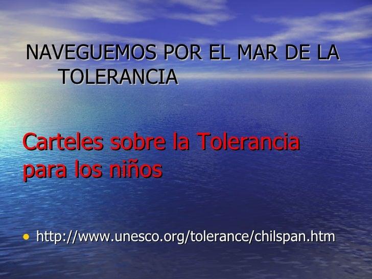 Carteles sobre la Tolerancia para los niños   <ul><li>http://www.unesco.org/tolerance/chilspan.htm </li></ul>NAVEGUEMOS PO...