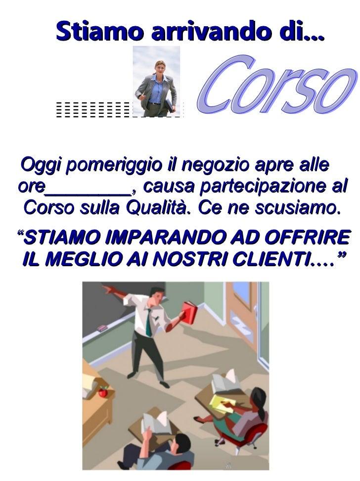 Stiamo arrivando di... <ul><li>Oggi pomeriggio il negozio apre alle ore________, causa partecipazione al Corso sulla Quali...