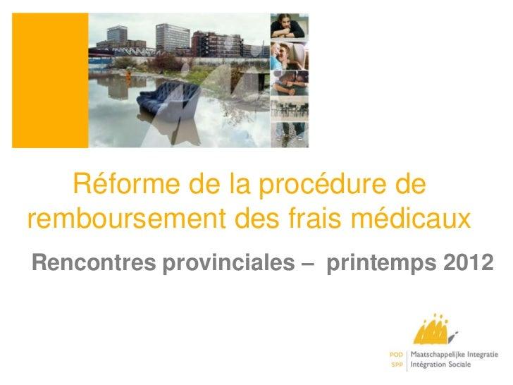Réforme de la procédure deremboursement des frais médicauxRencontres provinciales – printemps 2012