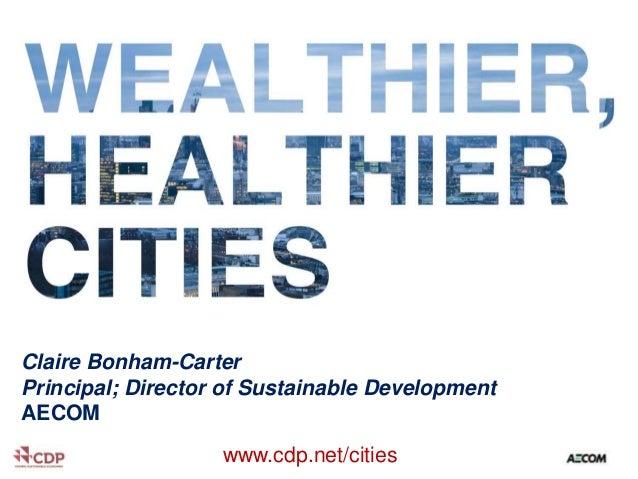 • .  Claire Bonham-Carter Principal; Director of Sustainable Development AECOM www.cdp.net/cities