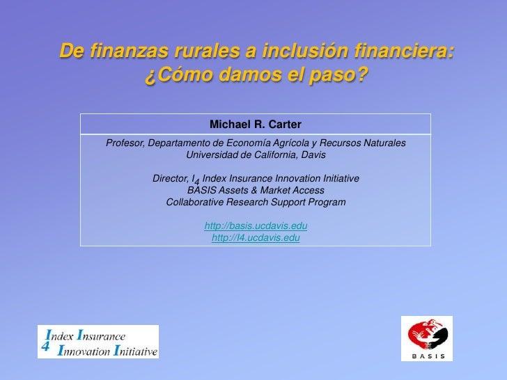De finanzas rurales a inclusión financiera:         ¿Cómo damos el paso?                           Michael R. Carter     P...