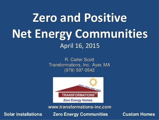 Zero and Positive Net Energy Communities April 16, 2015 R. Carter Scott Transformations, Inc. Ayer, MA (978) 597-0542 www....
