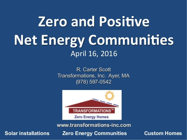 Zero	and	Posi,ve		 Net	Energy	Communi,es	 April	16,	2016	 	 	 R. Carter Scott Transformations, Inc. Ayer, MA (978) 597-054...