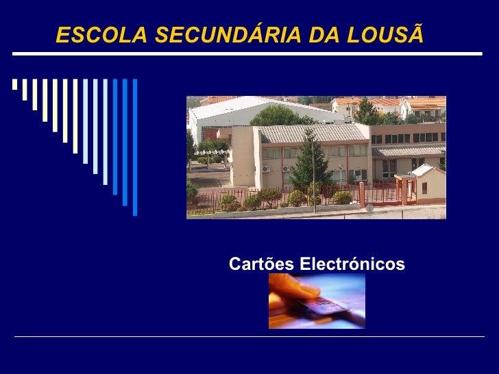 Cartões Electrónicos ESCOLA SECUNDÁRIA DA LOUSÃ