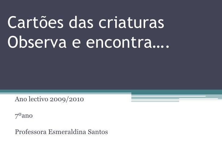 Cartões das criaturasObserva e encontra….<br />Ano lectivo 2009/2010<br />7ºano<br />Professora Esmeraldina Santos<br />