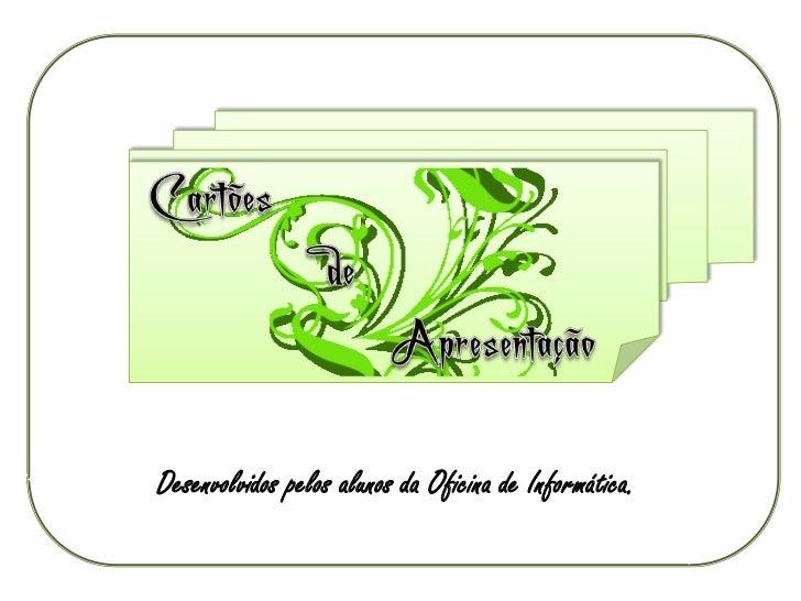 Cartões    de Apresentação<br />Desenvolvidos pelos alunos da Oficina de Informática.<br />