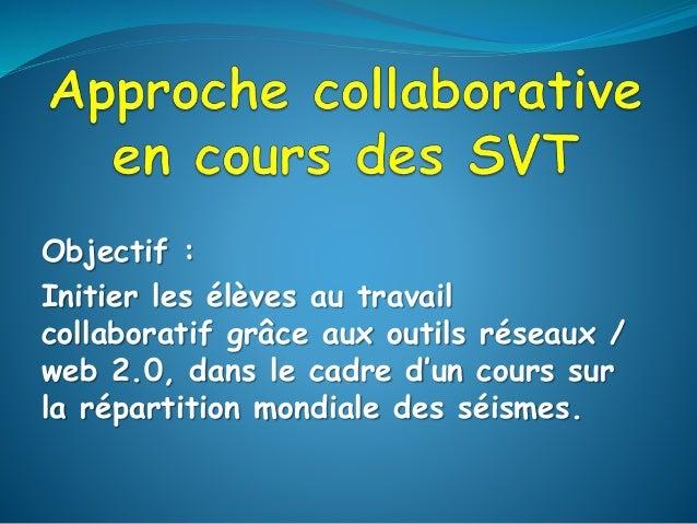 Objectif : Initier les élèves au travail collaboratif grâce aux outils réseaux / web 2.0, dans le cadre d'un cours sur la ...