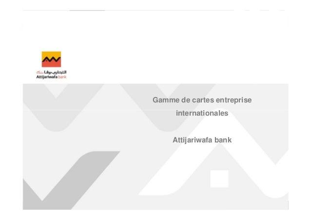 Mise à jour 5 mars 2013  Gamme de cartes entreprise  internationales  Solutions Banque Transactionnelle Groupe  Attijariwa...