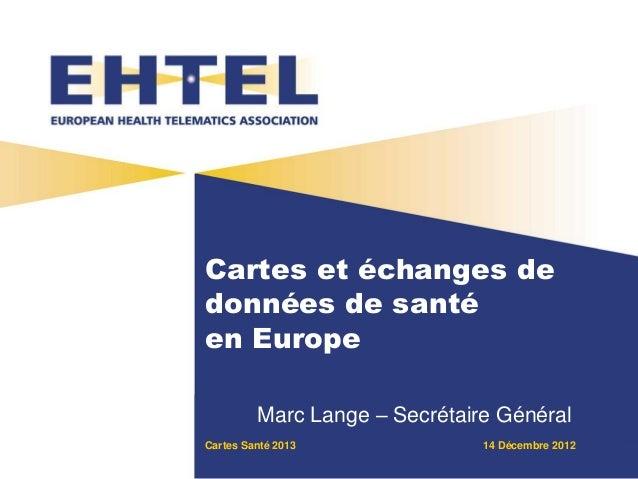 Cartes Santé 2013 14 Décembre 2012 Cartes et échanges de données de santé en Europe Marc Lange – Secrétaire Général