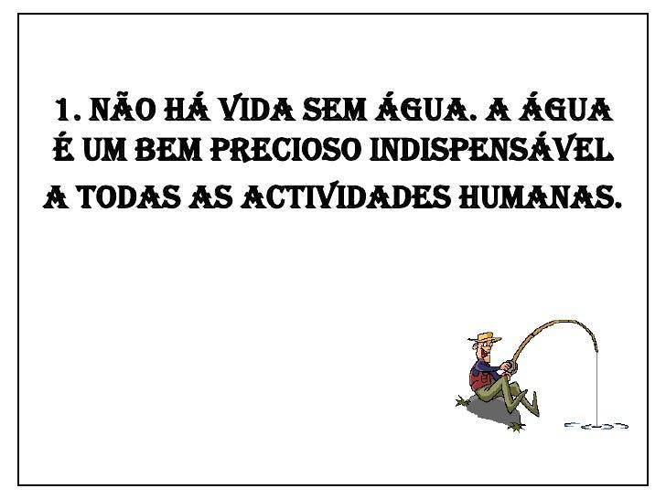 1. Não há vida sem água. A água é um bem precioso indispensável a todas as actividades humanas.<br />