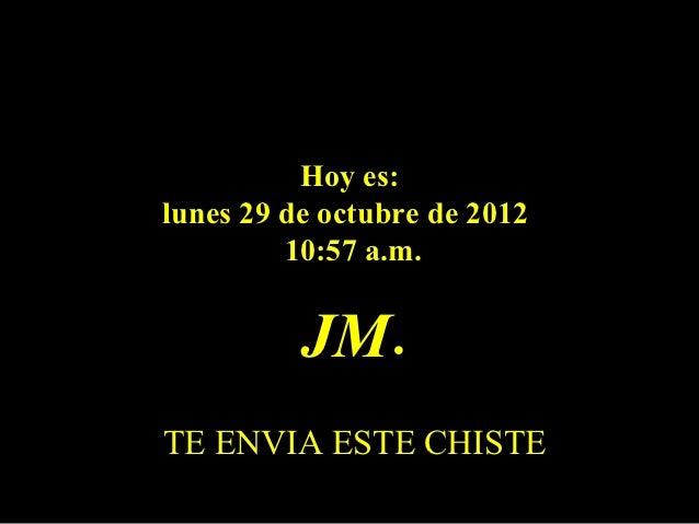 Hoy es:lunes 29 de octubre de 2012         10:57 a.m.          JM.TE ENVIA ESTE CHISTE