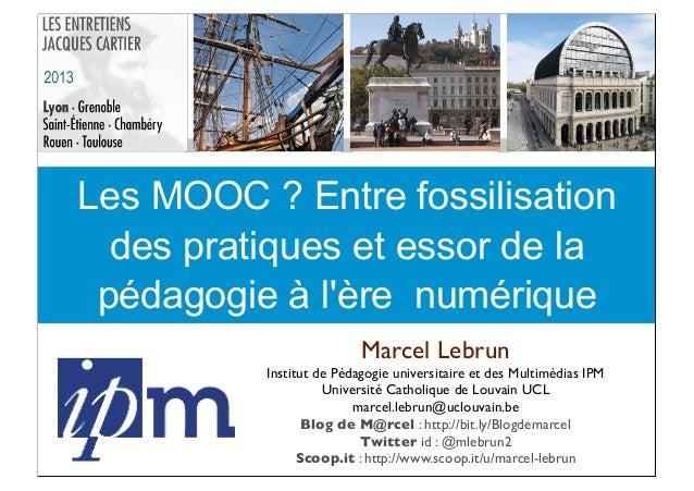 Les MOOC ? Entre fossilisation des pratiques et essor de la pédagogie à l'ère numérique Marcel Lebrun Institut de Pédagogi...