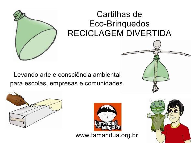 Cartilhas de Eco-Brinquedos RECICLAGEM DIVERTIDA Levando arte e consciência ambiental para escolas, empresas e comunidades...