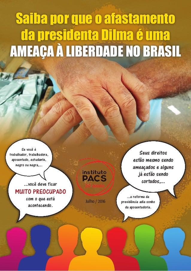 Julho / 2016 Saiba por que o afastamento da presidenta Dilma é uma ameaça à liberdade no Brasil Texto: PACS Produção edito...