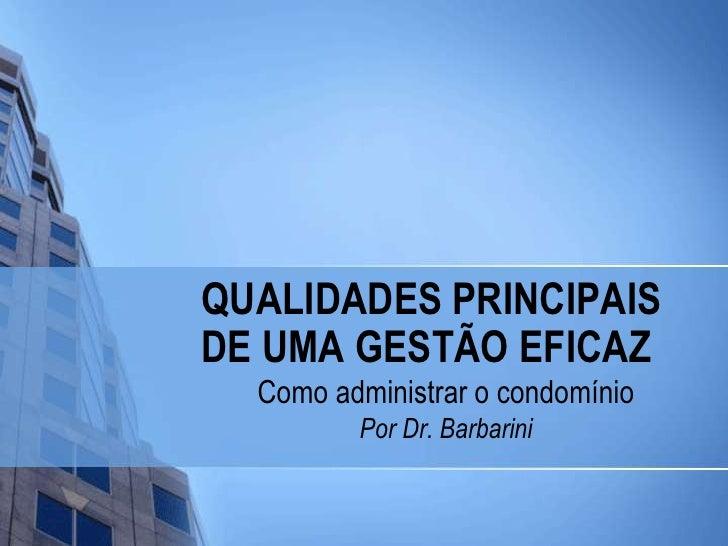 QUALIDADES PRINCIPAIS DE UMA GESTÃO EFICAZ<br />Como administrar o condomínio<br />Por Dr. Barbarini<br />