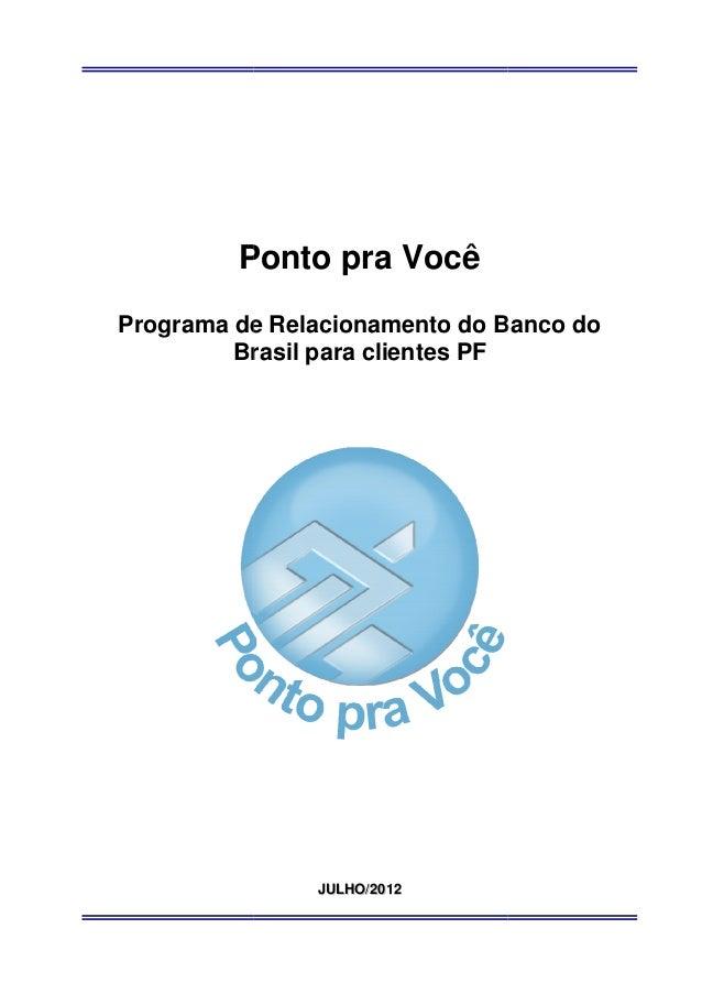 Ponto pra VocêPrograma de Relacionamento do Banco do         Brasil para clientes PF               JULHO/2012