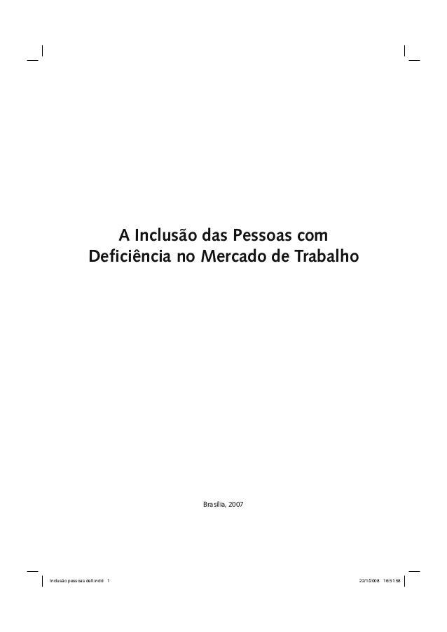 A Inclusão das Pessoas com  Deficiência no Mercado de Trabalho  Brasília, 2007  Inclusão pessoas defi.indd 1 22/1/2008 16:...
