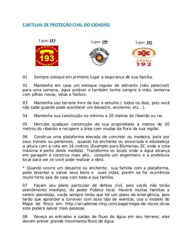 CARTILHA DE PROTEÇÃO CIVIL DO CIDADÃO Ligue: 193 Ligue: 190 Ligue: 192 01 Sempre coloque em primeiro lugar a segurança de ...